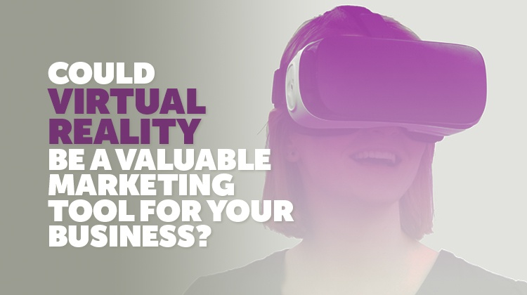 Could Virtual Reality be a Valuable Marketing Tool for your Business?